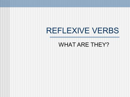 REFLEXIVE VERBS WHAT ARE THEY?. Use reflexive verbs to say: People do something to or for themselves: washing ones hands The person doing the action also.