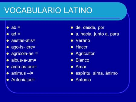 VOCABULARIO LATINO ab = ad = aestas-atis= ago-is- ere= agrícola-ae =