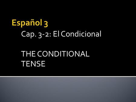 Cap. 3-2: El Condicional THE CONDITIONAL TENSE. The CONDITIONAL tense is very easy to form. The CONDITIONAL Tense is used to express what would happen.