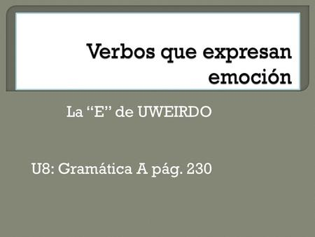 La E de UWEIRDO U8: Gramática A pág. 230. Use the subjunctive after verbs and phrases that express FEELINGS and EMOTIONS such as: happiness, regret, surprise,