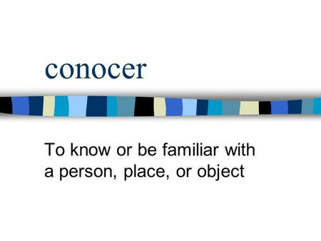 conocer To know or be familiar with a person, place, or object.