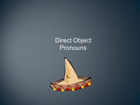 Direct Object Pronouns Direct objects How would you end the following sentences? I saw _______. I ate ________. I drank ______. I met ________.