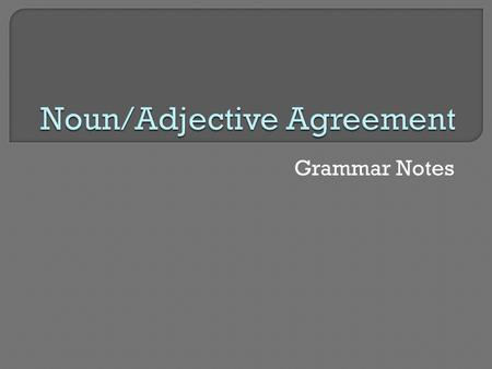 Grammar Notes. In Spanish, nouns must agree with (be the same as) the adjectives that go with them 2 kinds of agreement: Gender (masculine vs. feminine)