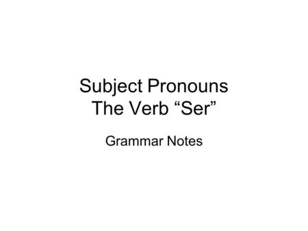 Subject Pronouns The Verb Ser Grammar Notes. What is a subject pronoun? Subject of a sentence: who / what a sentence is about Subject pronoun: takes the.