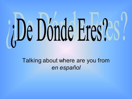 Talking about where are you from en español. El Vocabulario Saying Where You Are From –¿De dónde eres? Where are you from? –¿De dónde es?Where is he/she.