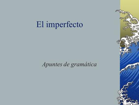El imperfecto Apuntes de gramática The Imperfect In this presentation, we will look at another way of talking about the past.