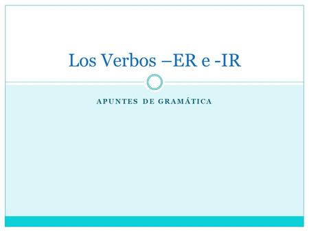 APUNTES DE GRAMÁTICA Los Verbos –ER e -IR. -ER Verbs We conjugate –ER verbs the same way we conjugate –AR verbs Drop the –ER from the end, and add the.