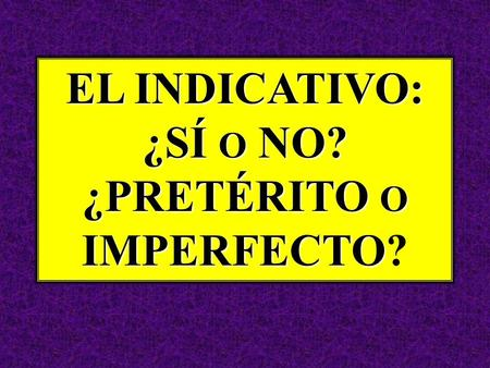 EL INDICATIVO: ¿SÍ O NO? ¿PRETÉRITO O IMPERFECTO EL INDICATIVO: ¿SÍ O NO? ¿PRETÉRITO O IMPERFECTO?