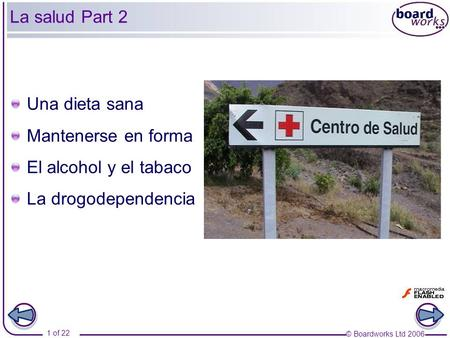 © Boardworks Ltd 2006 1 of 22 La salud Part 2 Una dieta sana Mantenerse en forma El alcohol y el tabaco La drogodependencia.