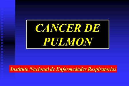 CANCER DE PULMON Instituto Nacional de Enfermedades Respiratorias.