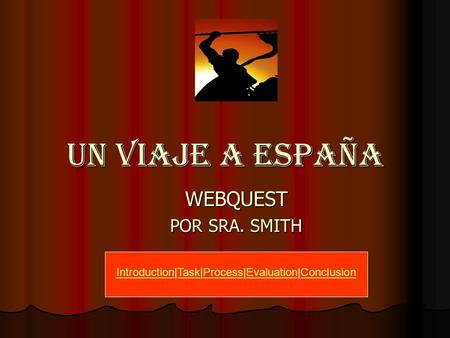 UN VIAJE A ESPAñA WEBQUEST POR SRA. SMITH IntroductionIntroduction|Task|Process|Evaluation|ConclusionTaskProcessEvaluationConclusion.