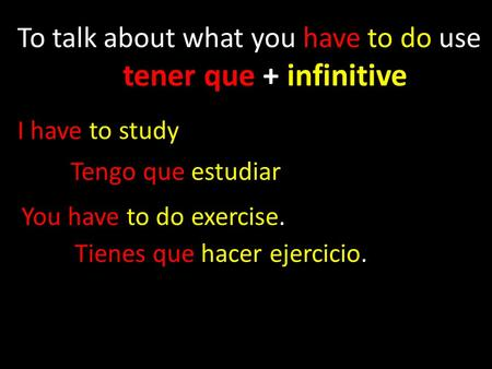 To talk about what you have to do use tener que + infinitive I have to study Tengo que estudiar You have to do exercise. Tienes que hacer ejercicio.