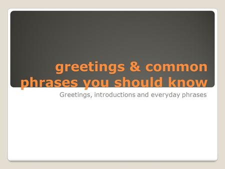 Greetings & common phrases you should know Greetings, introductions and everyday phrases.