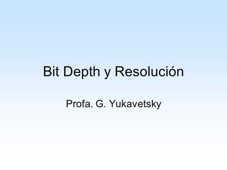 Bit Depth y Resolución Profa. G. Yukavetsky.