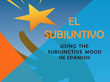 EL SUBJUNTIVO USING THE SUBJUNCTIVE MOOD IN SPANISH.