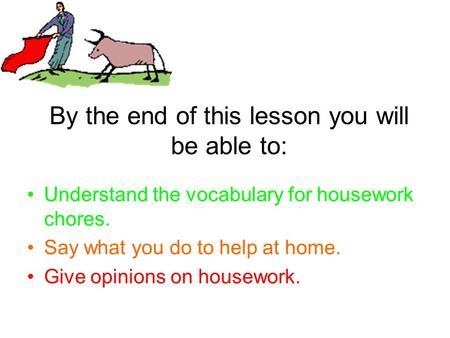 By the end of this lesson you will be able to: Understand the vocabulary for housework chores. Say what you do to help at home. Give opinions on housework.