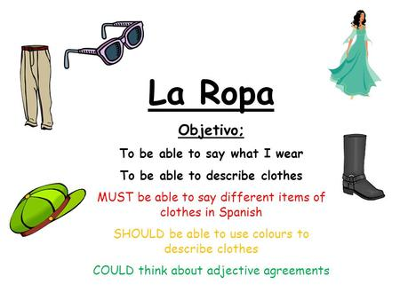 La Ropa Objetivo; To be able to say what I wear To be able to describe clothes MUST be able to say different items of clothes in Spanish SHOULD be able.