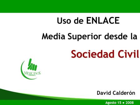 Uso de ENLACE Media Superior desde la Sociedad Civil Agosto 15 2008 David Calderón.