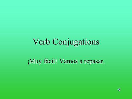 Verb Conjugations ¡Muy fácil! Vamos a repasar. I go to the store. Johnny goes to the store. We sing very well. Stacey sings very well. Thats verb conjugation.