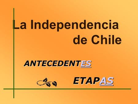 La Independencia de Chile ANTECEDENTES ES ETAPAS AS.