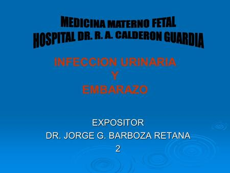 INFECCION URINARIA Y EMBARAZO EXPOSITOR DR. JORGE G. BARBOZA RETANA 2.