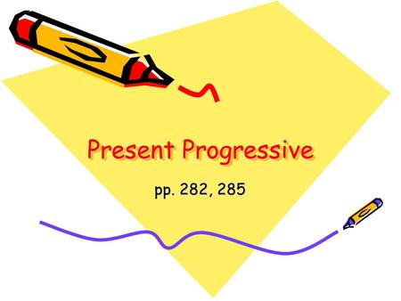 Present Progressive pp. 282, 285. In English to be + present participle –be + verb + ing I am singing –be + present participle describe action in progress.