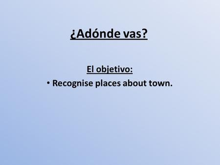 ¿Adónde vas? El objetivo: Recognise places about town.
