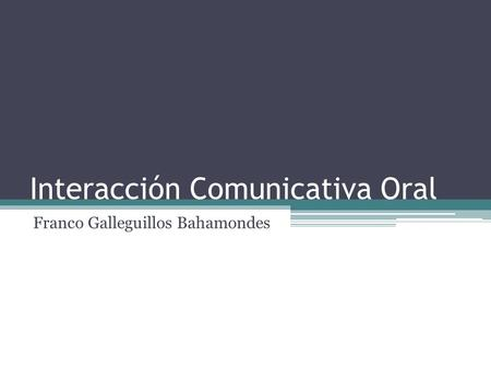 Interacción Comunicativa Oral Franco Galleguillos Bahamondes.