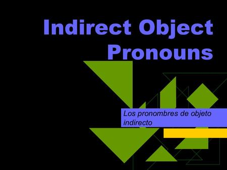 Indirect Object Pronouns Los pronombres de objeto indirecto.