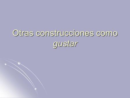 Otras construcciones como gustar. Aburrir – to bore Aburrir – to bore Encantar – to love Encantar – to love Faltar – to lack, be in need Faltar – to lack,