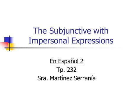 The Subjunctive with Impersonal Expressions En Español 2 Tp. 232 Sra. Martínez Serranía.