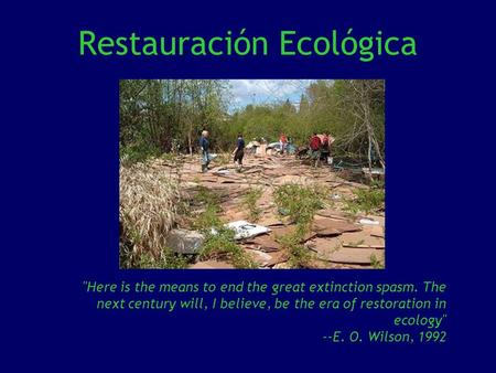 Restauración Ecológica Here is the means to end the great extinction spasm. The next century will, I believe, be the era of restoration in ecology --E.