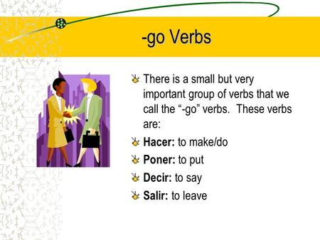 -go Verbs There is a small but very important group of verbs that we call the -go verbs. These verbs are: Hacer: to make/do Poner: to put Decir: to say.
