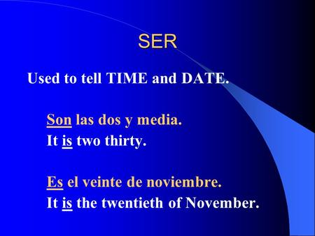 SER Used to tell TIME and DATE. Son las dos y media. It is two thirty. Es el veinte de noviembre. It is the twentieth of November.