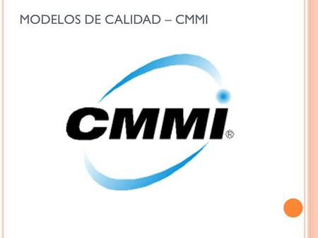 MODELOS DE CALIDAD – CMMI. - Evolución de CMM CMM: Capability Maturity Model Origen 1985 - 1991 SEI: Software Engineering Institute SW-CMM: Software CMM.