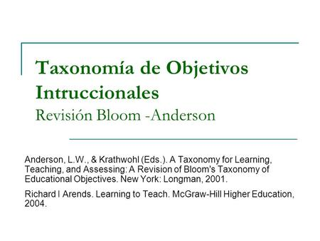 Taxonomía de Objetivos Intruccionales Revisión Bloom -Anderson Anderson, L.W., & Krathwohl (Eds.). A Taxonomy for Learning, Teaching, and Assessing: A.
