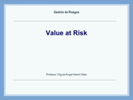 Value at Risk Profesor: Miguel Ángel Martín Mato Gestión de Riesgos.