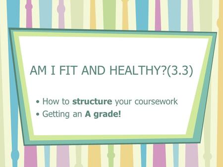 AM I FIT AND HEALTHY?(3.3) How to structure your coursework Getting an A grade!