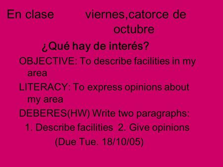 En clase viernes,catorce de octubre ¿Qué hay de interés? OBJECTIVE: To describe facilities in my area LITERACY: To express opinions about my area DEBERES(HW)