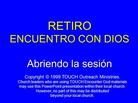RETIRO ENCUENTRO CON DIOS Abriendo la sesión Copyright © 1999 TOUCH Outreach Ministries. Church leaders who are using TOUCH Encounter God materials may.