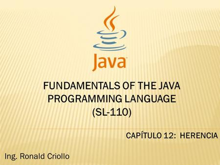 FUNDAMENTALS OF THE JAVA PROGRAMMING LANGUAGE (SL-110) CAPÍTULO 12: HERENCIA Ing. Ronald Criollo.