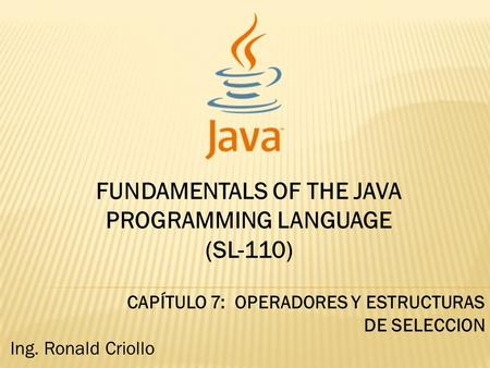 FUNDAMENTALS OF THE JAVA PROGRAMMING LANGUAGE (SL-110) CAPÍTULO 7: OPERADORES Y ESTRUCTURAS DE SELECCION Ing. Ronald Criollo.