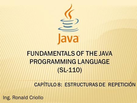 FUNDAMENTALS OF THE JAVA PROGRAMMING LANGUAGE (SL-110) CAPÍTULO 8: ESTRUCTURAS DE REPETICIÓN Ing. Ronald Criollo.