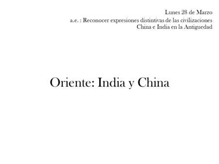 Oriente: India y China Lunes 28 de Marzo a.e. : Reconocer expresiones distintivas de las civilizaciones China e India en la Antiguedad.