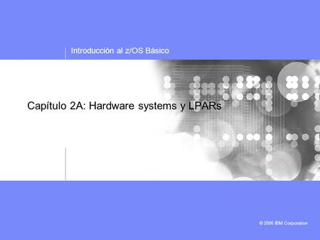 Introducción al z/OS Básico © 2006 IBM Corporation Capítulo 2A: Hardware systems y LPARs.