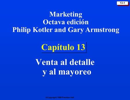 Copyright 1999 Prentice Hall 13-1 Capítulo 13 Venta al detalle y al mayoreo Marketing Octava edición Philip Kotler and Gary Armstrong.