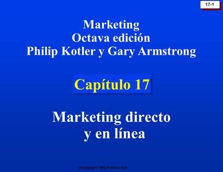 Copyright 1999 Prentice Hall 17-1 Capítulo 17 Marketing directo y en línea Marketing Octava edición Philip Kotler y Gary Armstrong.