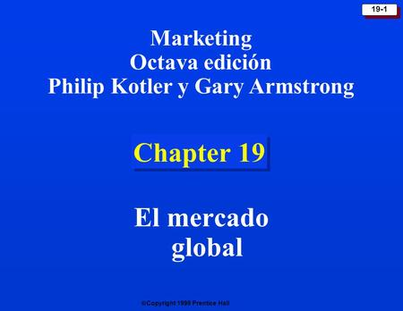 Copyright 1999 Prentice Hall 19-1 Chapter 19 El mercado global Marketing Octava edición Philip Kotler y Gary Armstrong.