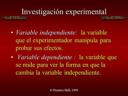 © Prentice Hall, 1999 Investigación experimental Variable independiente: la variable que el experimentador manipula para probar sus efectos.Variable independiente: