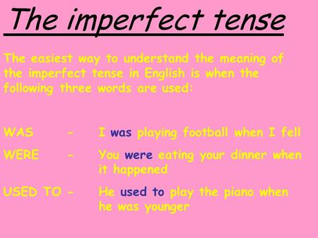 The imperfect tense The easiest way to understand the meaning of the imperfect tense in English is when the following three words are used: WAS 	-	I was.